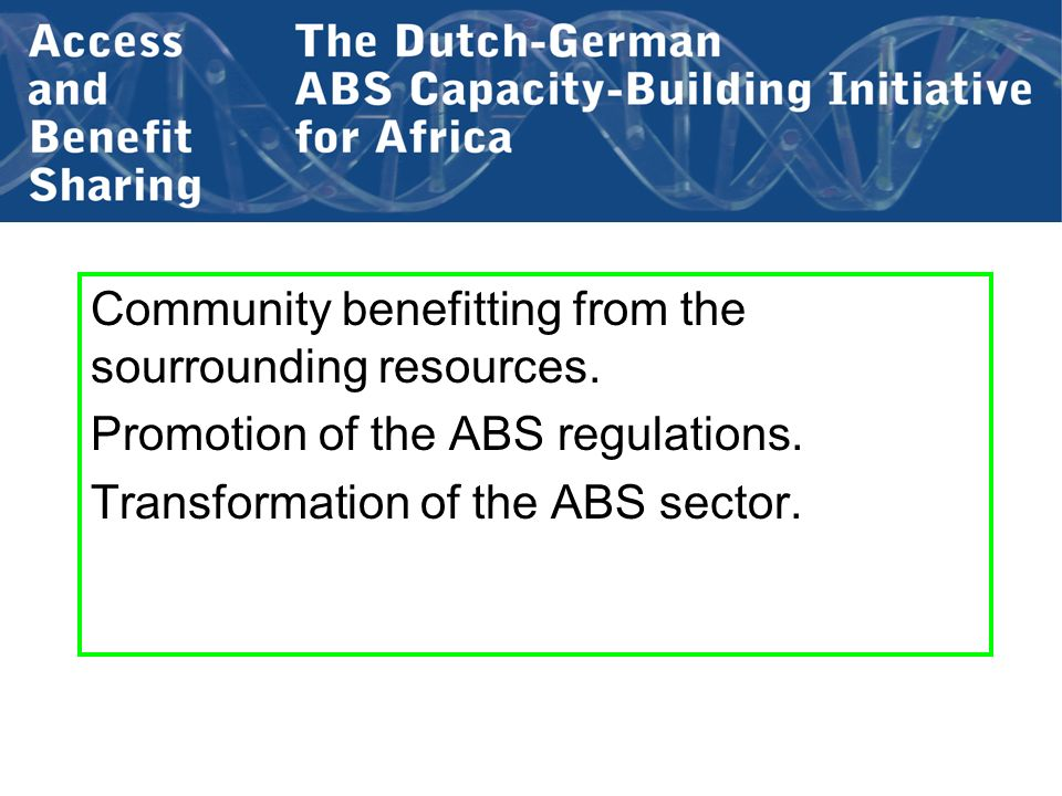 Community benefitting from the sourrounding resources. Promotion of the ABS regulations. Transformation of the ABS sector.