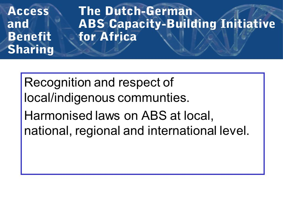 Recognition and respect of local/indigenous communties. Harmonised laws on ABS at local, national, regional and international level.