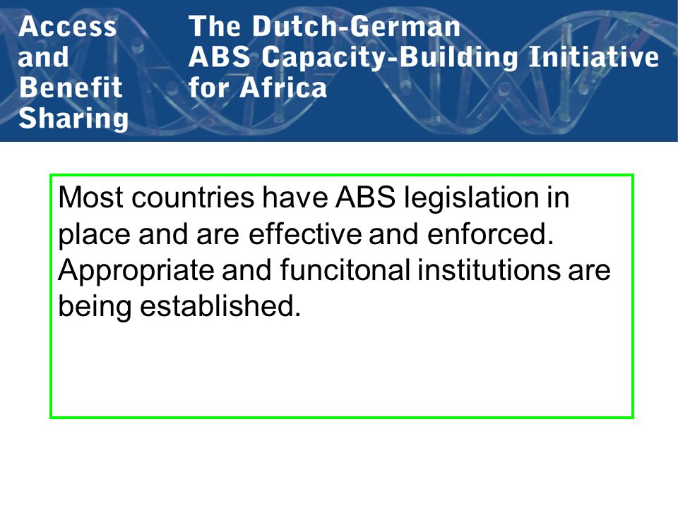 Most countries have ABS legislation in place and are effective and enforced. Appropriate and funcitonal institutions are being established.