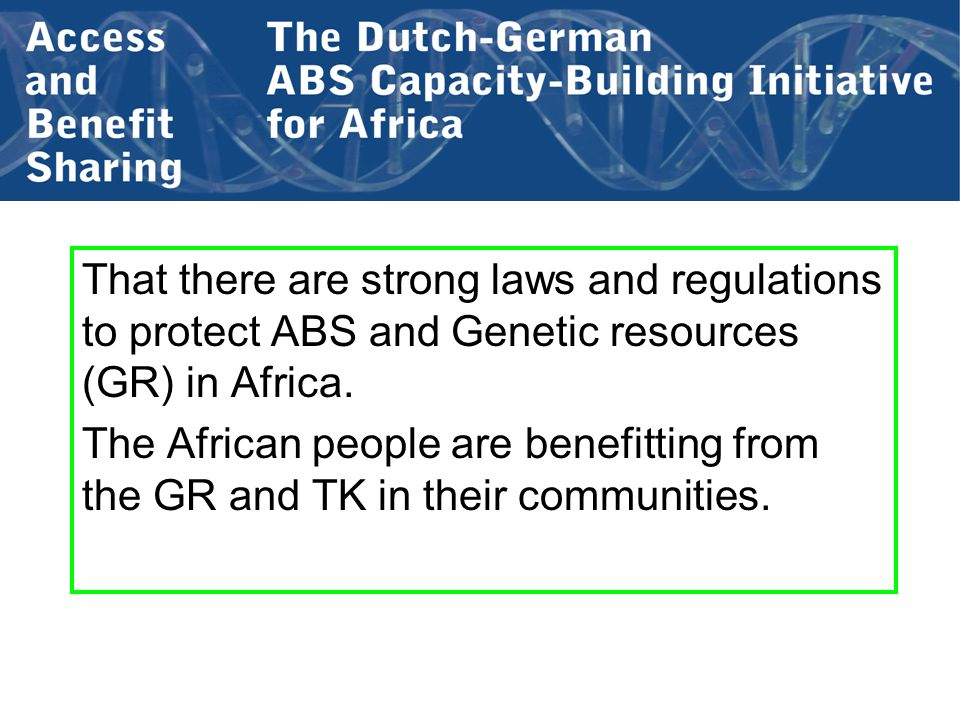 That there are strong laws and regulations to protect ABS and Genetic resources (GR) in Africa. The African people are benefitting from the GR and TK