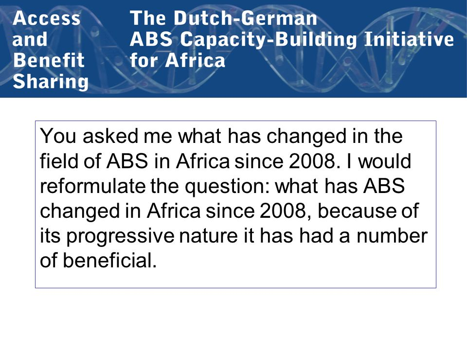You asked me what has changed in the field of ABS in Africa since 2008.