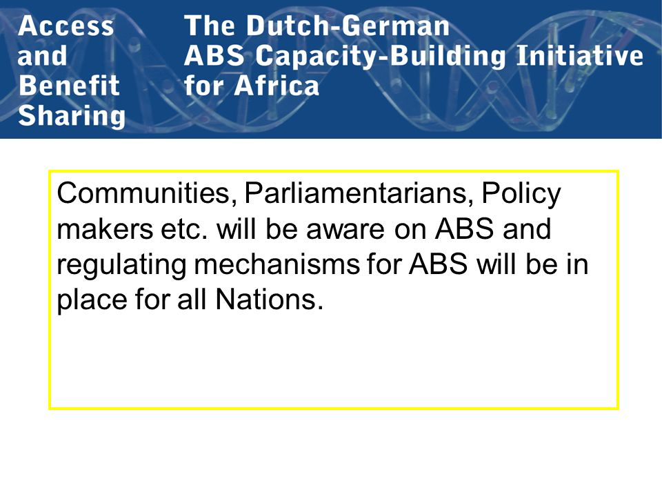 Communities, Parliamentarians, Policy makers etc. will be aware on ABS and regulating mechanisms for ABS will be in place for all Nations.