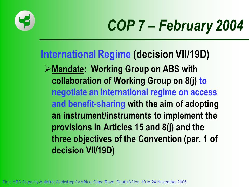 First ABS Capacity-building Workshop for Africa, Cape Town, South Africa, 19 to 24 November 2006 COP 7 – February 2004 International Regime (decision