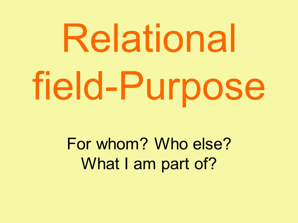 Relational field-Purpose For whom Who else What I am part of