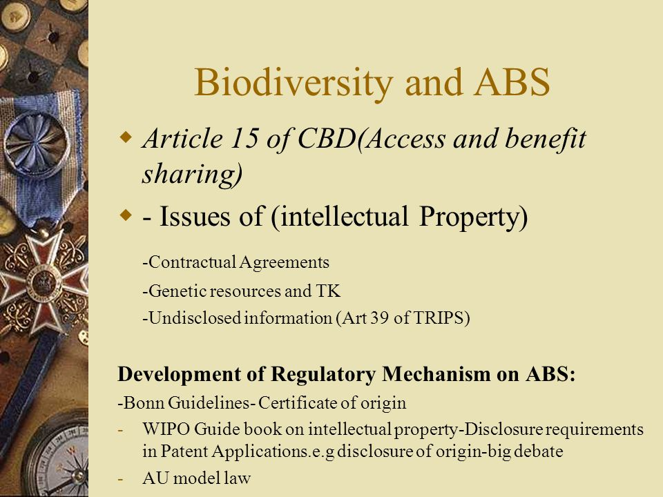 Biodiversity and ABS Article 15 of CBD(Access and benefit sharing) - Issues of (intellectual Property) -Contractual Agreements -Genetic resources and TK -Undisclosed information (Art 39 of TRIPS) Development of Regulatory Mechanism on ABS: -Bonn Guidelines- Certificate of origin -WIPO Guide book on intellectual property-Disclosure requirements in Patent Applications.e.g disclosure of origin-big debate -AU model law