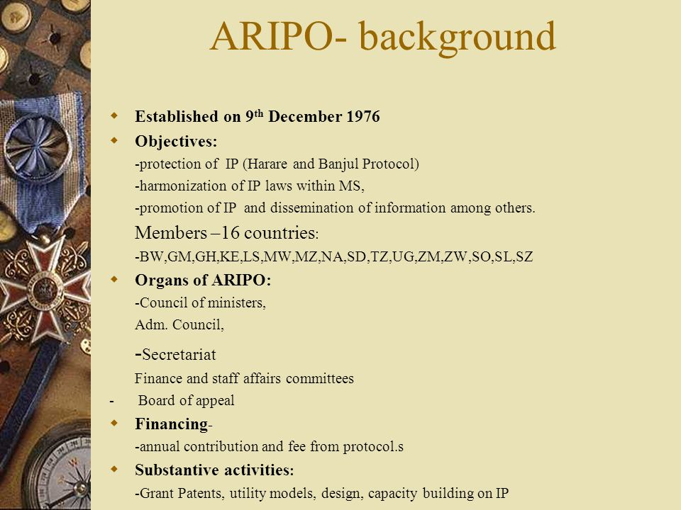 ARIPO- background Established on 9 th December 1976 Objectives: -protection of IP (Harare and Banjul Protocol) -harmonization of IP laws within MS, -promotion of IP and dissemination of information among others.