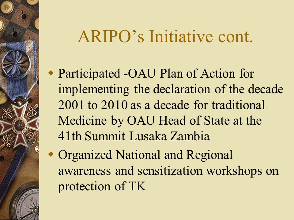 ARIPOs Initiative cont. Participated -OAU Plan of Action for implementing the declaration of the decade 2001 to 2010 as a decade for traditional Medic