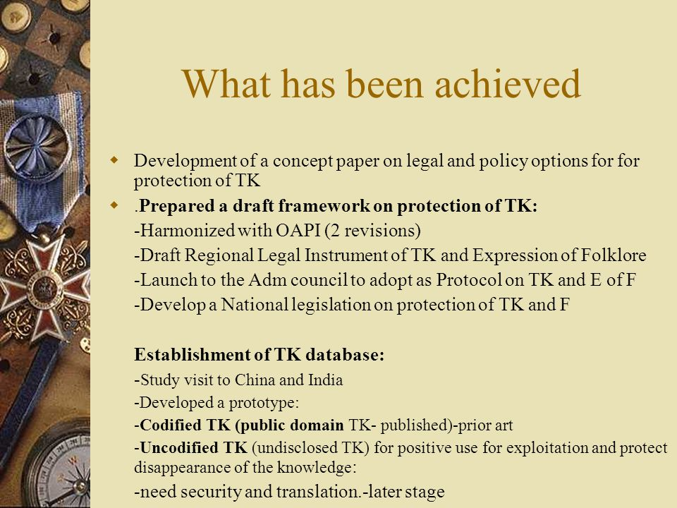 What has been achieved Development of a concept paper on legal and policy options for for protection of TK.Prepared a draft framework on protection of TK: -Harmonized with OAPI (2 revisions) -Draft Regional Legal Instrument of TK and Expression of Folklore -Launch to the Adm council to adopt as Protocol on TK and E of F -Develop a National legislation on protection of TK and F Establishment of TK database: - Study visit to China and India -Developed a prototype: -Codified TK (public domain TK- published)-prior art -Uncodified TK (undisclosed TK) for positive use for exploitation and protect disappearance of the knowledge : -need security and translation.-later stage