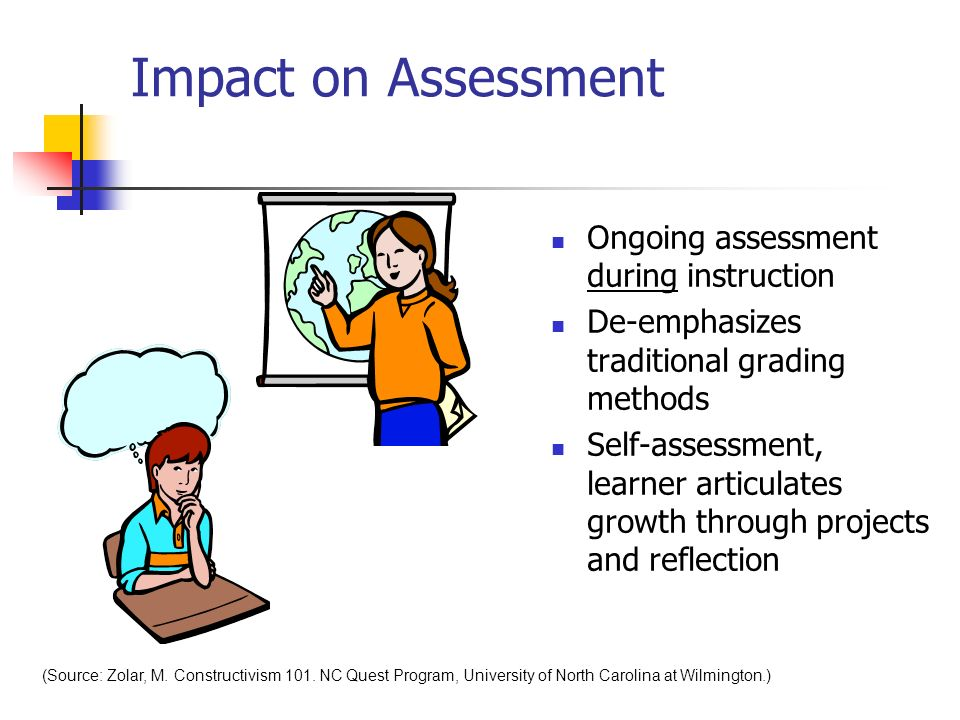 Impact on Assessment Ongoing assessment during instruction De-emphasizes traditional grading methods Self-assessment, learner articulates growth throu