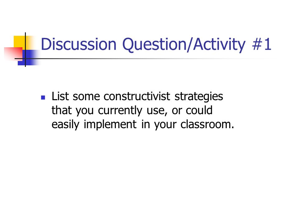 Discussion Question/Activity #1 List some constructivist strategies that you currently use, or could easily implement in your classroom.
