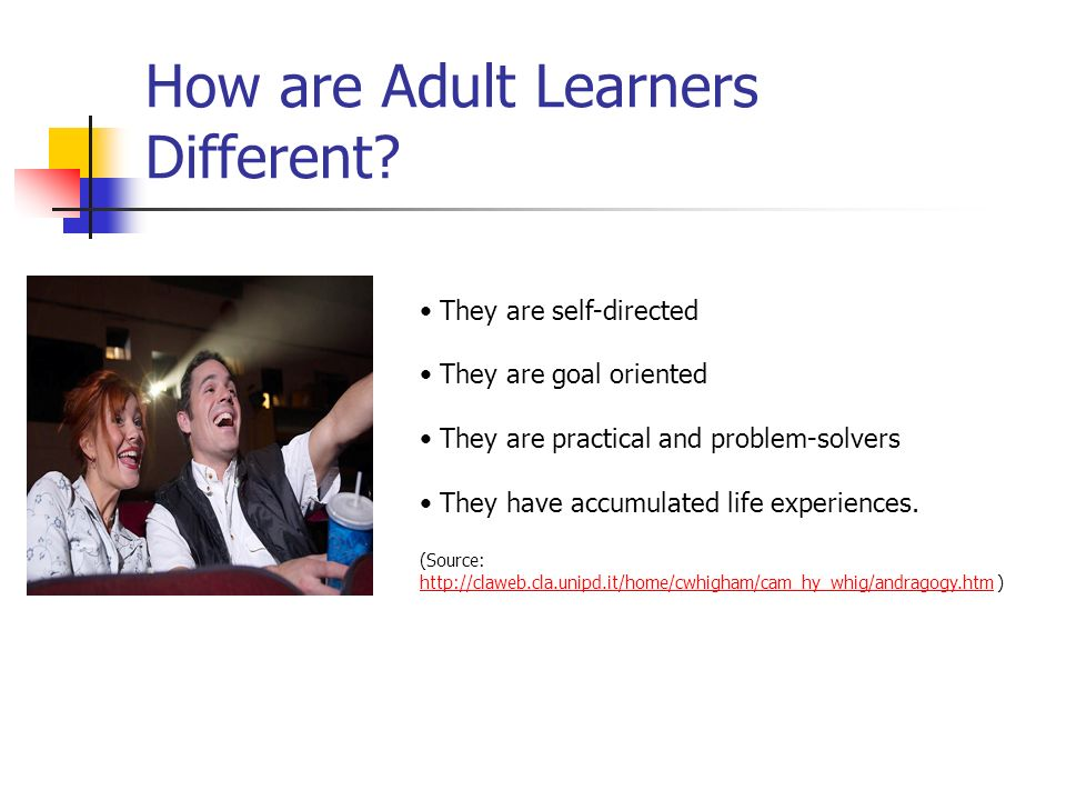 How are Adult Learners Different? They are self-directed They are goal oriented They are practical and problem-solvers They have accumulated life expe