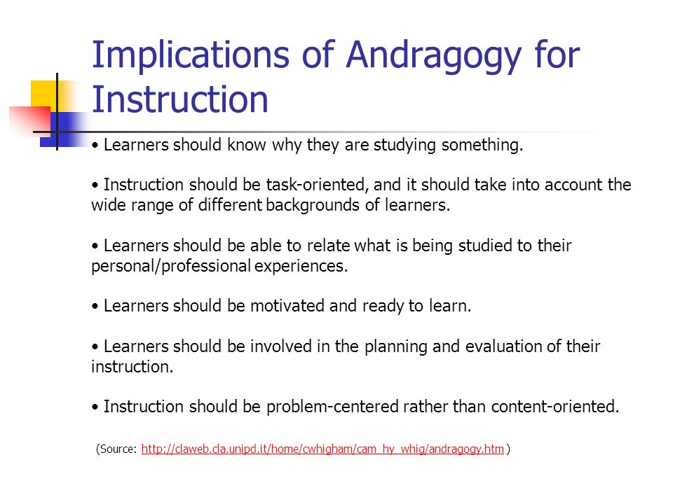 Implications of Andragogy for Instruction Learners should know why they are studying something.