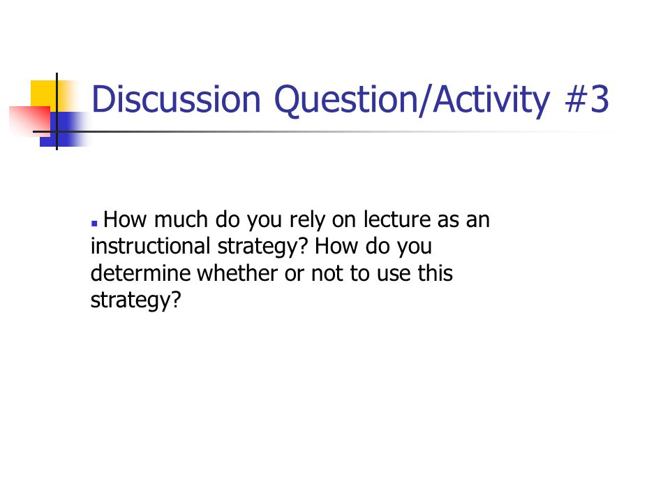Discussion Question/Activity #3 How much do you rely on lecture as an instructional strategy? How do you determine whether or not to use this strategy