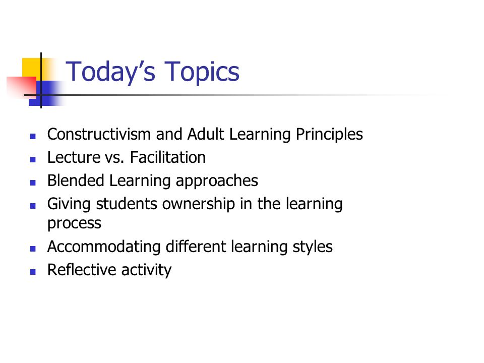 Todays Topics Constructivism and Adult Learning Principles Lecture vs. Facilitation Blended Learning approaches Giving students ownership in the learn