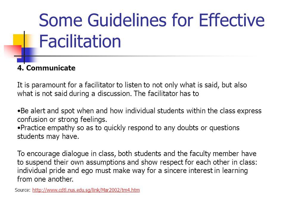 Some Guidelines for Effective Facilitation Source: http://www.cdtl.nus.edu.sg/link/Mar2002/tm4.htmhttp://www.cdtl.nus.edu.sg/link/Mar2002/tm4.htm 4. C