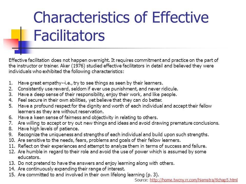 Characteristics of Effective Facilitators Source: http://home.twcny.rr.com/hiemstra/tlchap5.htmlhttp://home.twcny.rr.com/hiemstra/tlchap5.html Effective facilitation does not happen overnight.