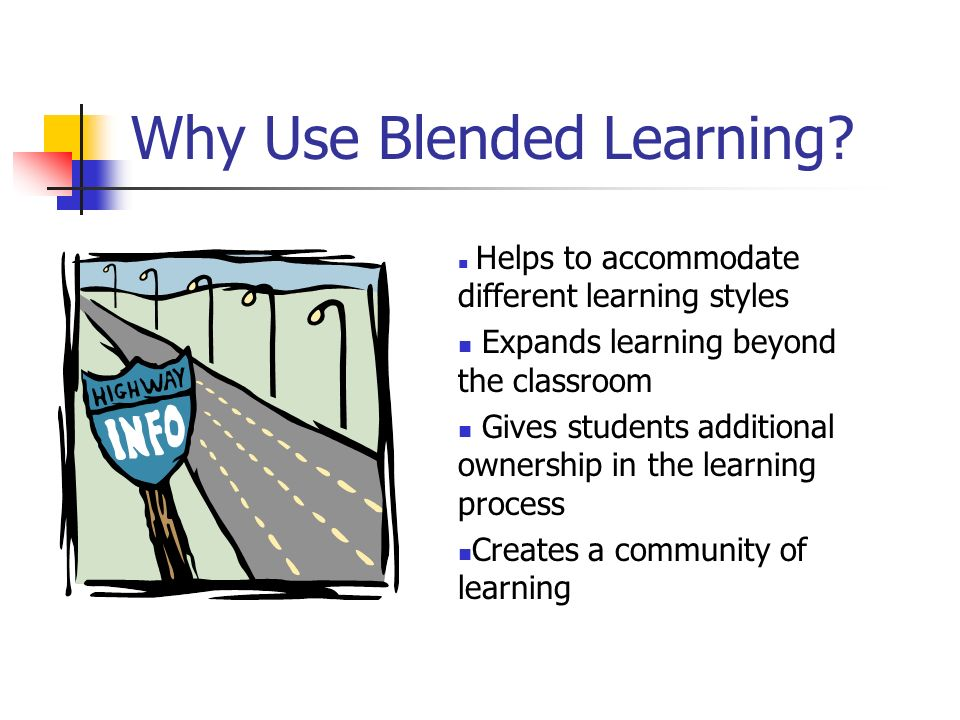 Why Use Blended Learning? Helps to accommodate different learning styles Expands learning beyond the classroom Gives students additional ownership in