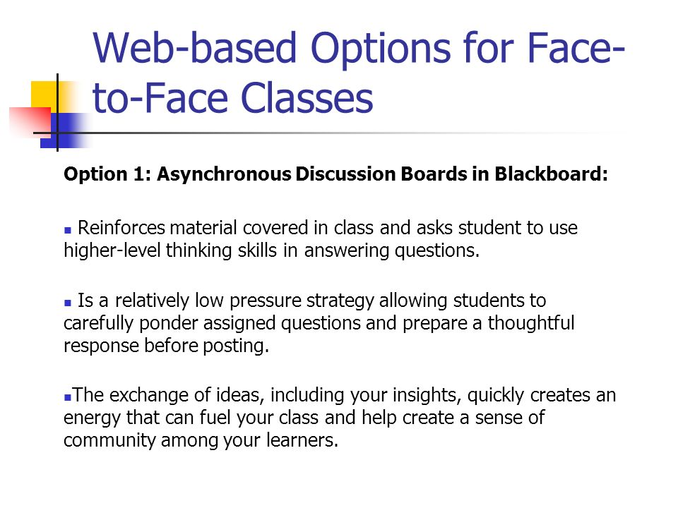 Web-based Options for Face- to-Face Classes Option 1: Asynchronous Discussion Boards in Blackboard: Reinforces material covered in class and asks stud