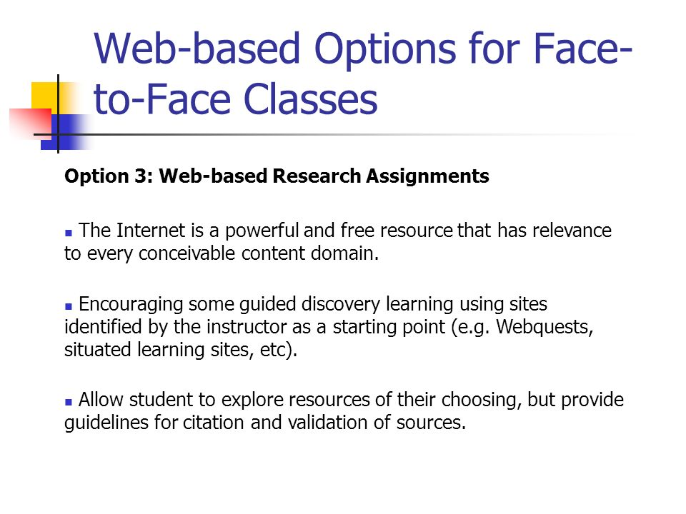 Web-based Options for Face- to-Face Classes Option 3: Web-based Research Assignments The Internet is a powerful and free resource that has relevance t