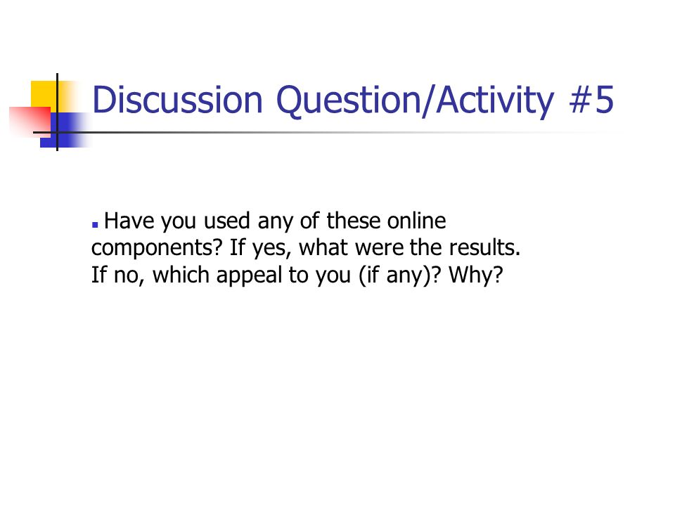 Discussion Question/Activity #5 Have you used any of these online components? If yes, what were the results. If no, which appeal to you (if any)? Why?