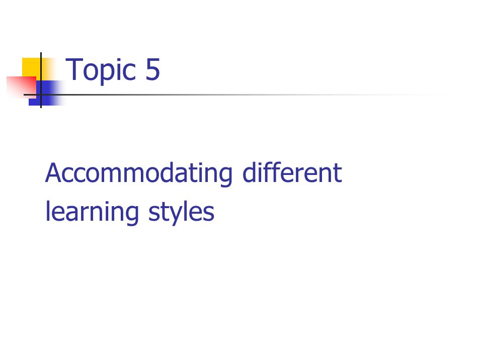 Topic 5 Accommodating different learning styles