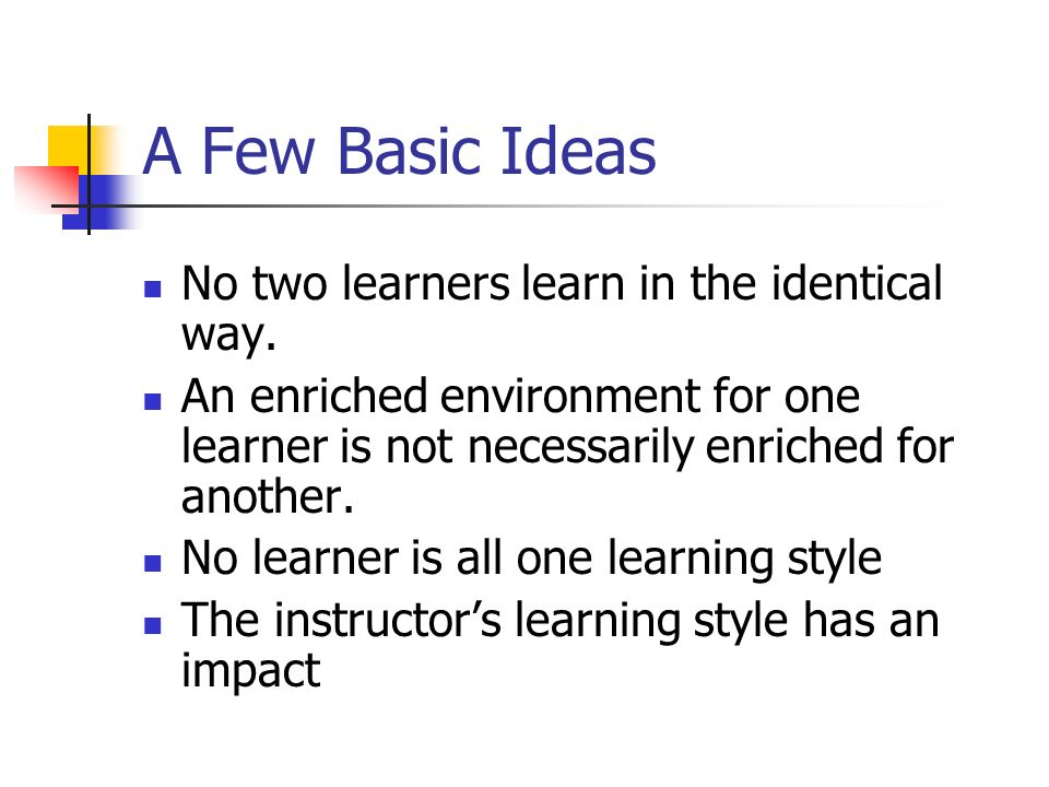 A Few Basic Ideas No two learners learn in the identical way.