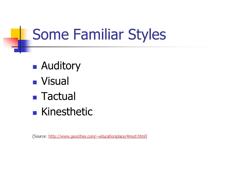 Some Familiar Styles Auditory Visual Tactual Kinesthetic (Source: http://www.geocities.com/~educationplace/4mod.html)http://www.geocities.com/~educationplace/4mod.html