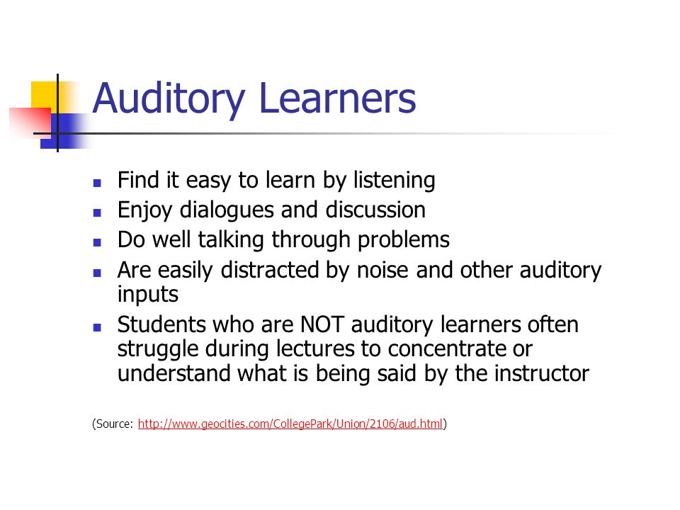 Auditory Learners Find it easy to learn by listening Enjoy dialogues and discussion Do well talking through problems Are easily distracted by noise and other auditory inputs Students who are NOT auditory learners often struggle during lectures to concentrate or understand what is being said by the instructor (Source: http://www.geocities.com/CollegePark/Union/2106/aud.html)http://www.geocities.com/CollegePark/Union/2106/aud.html