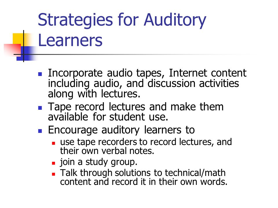 Strategies for Auditory Learners Incorporate audio tapes, Internet content including audio, and discussion activities along with lectures. Tape record