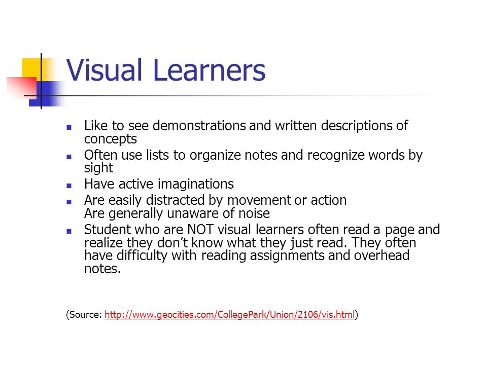 Visual Learners Like to see demonstrations and written descriptions of concepts Often use lists to organize notes and recognize words by sight Have active imaginations Are easily distracted by movement or action Are generally unaware of noise Student who are NOT visual learners often read a page and realize they dont know what they just read.