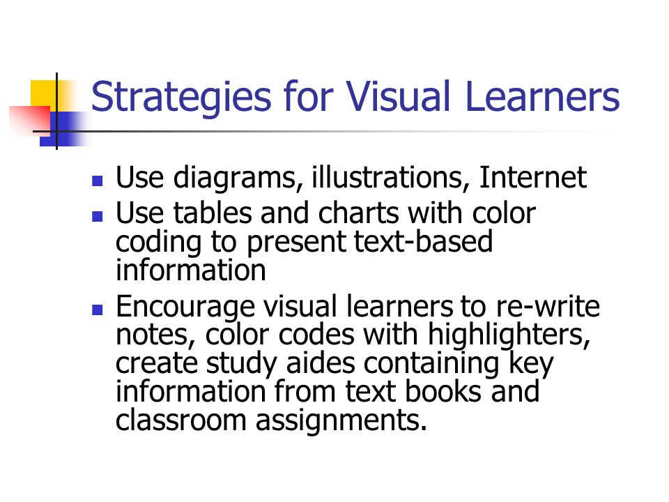 Strategies for Visual Learners Use diagrams, illustrations, Internet Use tables and charts with color coding to present text-based information Encourage visual learners to re-write notes, color codes with highlighters, create study aides containing key information from text books and classroom assignments.