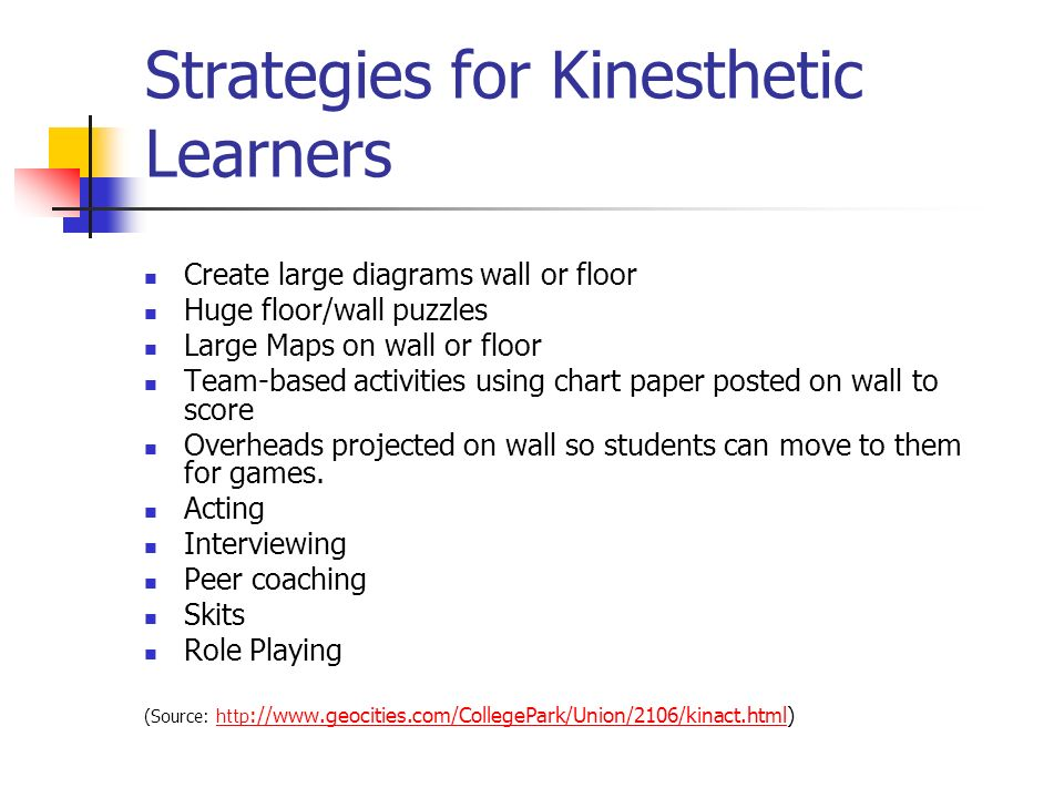 Strategies for Kinesthetic Learners Create large diagrams wall or floor Huge floor/wall puzzles Large Maps on wall or floor Team-based activities using chart paper posted on wall to score Overheads projected on wall so students can move to them for games.