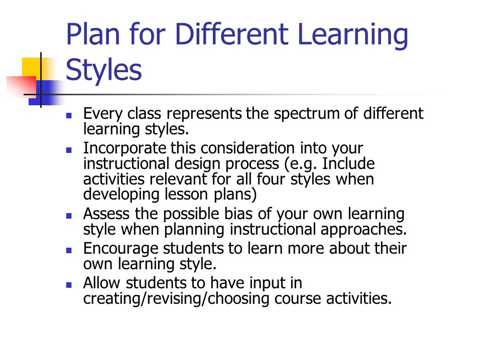 Plan for Different Learning Styles Every class represents the spectrum of different learning styles. Incorporate this consideration into your instruct