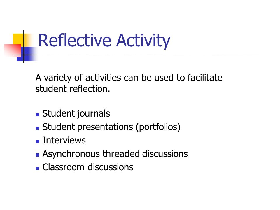 A variety of activities can be used to facilitate student reflection. Student journals Student presentations (portfolios) Interviews Asynchronous thre