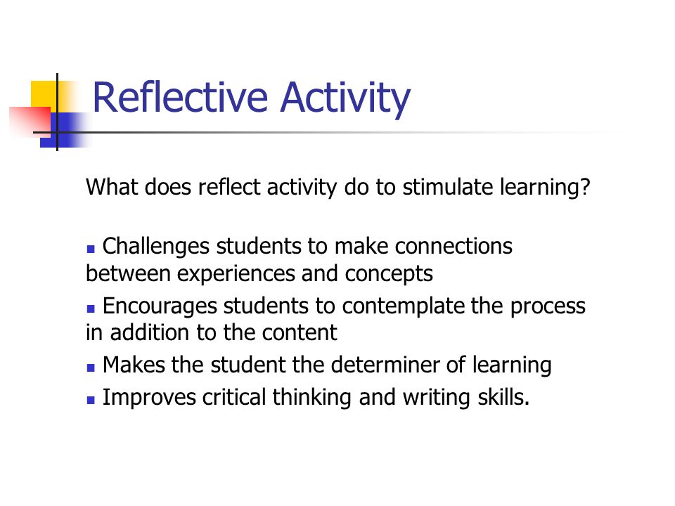 Reflective Activity What does reflect activity do to stimulate learning.
