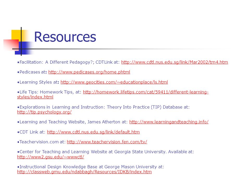 Resources Facilitation: A Different Pedagogy?; CDTLink at: http://www.cdtl.nus.edu.sg/link/Mar2002/tm4.htmhttp://www.cdtl.nus.edu.sg/link/Mar2002/tm4.htm Pedicases at: http://www.pedicases.org/home.phtmlhttp://www.pedicases.org/home.phtml Learning Styles at: http://www.geocities.com/~educationplace/ls.htmlhttp://www.geocities.com/~educationplace/ls.html Life Tips: Homework Tips, at: http://homework.lifetips.com/cat/59411/different-learning- styles/index.htmlhttp://homework.lifetips.com/cat/59411/different-learning- styles/index.html Explorations in Learning and Instruction: Theory Into Practice (TIP) Database at: http://tip.psychology.org/ http://tip.psychology.org/ Learning and Teaching Website, James Atherton at: http://www.learningandteaching.info/http://www.learningandteaching.info/ CDT Link at: http://www.cdtl.nus.edu.sg/link/default.htmhttp://www.cdtl.nus.edu.sg/link/default.htm Teachervision.com at: http://www.teachervision.fen.com/tv/http://www.teachervision.fen.com/tv/ Center for Teaching and Learning Website at Georgia State University.