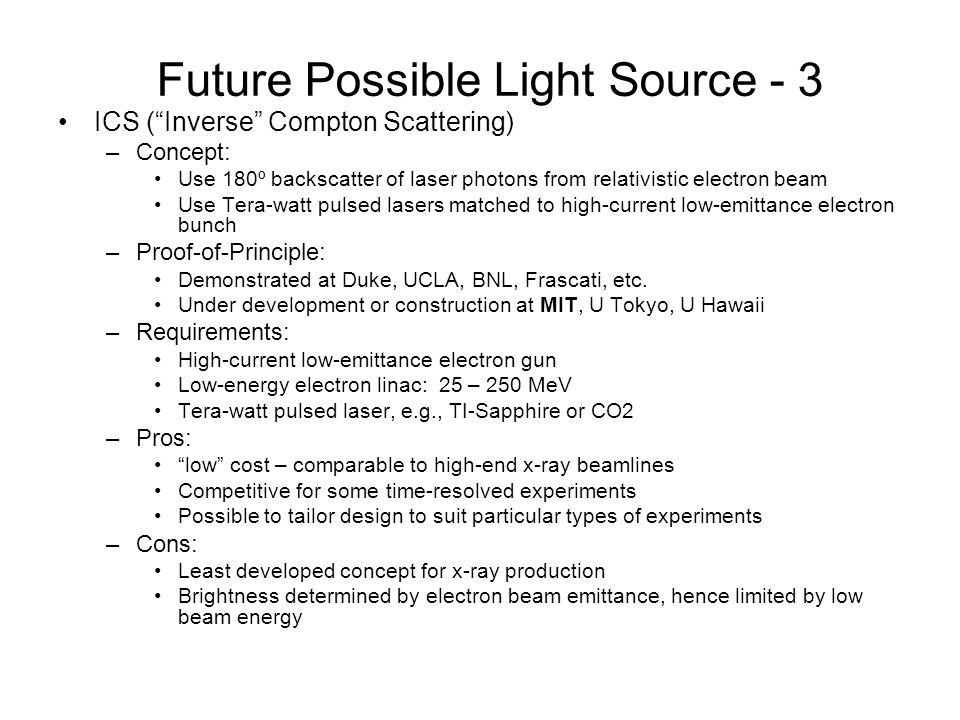 Future Possible Light Source - 3 ICS (Inverse Compton Scattering) –Concept: Use 180º backscatter of laser photons from relativistic electron beam Use Tera-watt pulsed lasers matched to high-current low-emittance electron bunch –Proof-of-Principle: Demonstrated at Duke, UCLA, BNL, Frascati, etc.