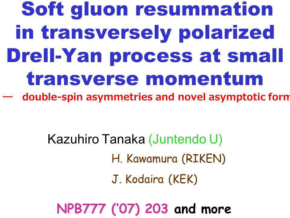 Soft gluon resummation in transversely polarized Drell-Yan process at small transverse momentum NPB777 (07) 203 and more double-spin asymmetries and novel asymptotic formula Kazuhiro Tanaka (Juntendo U) H.