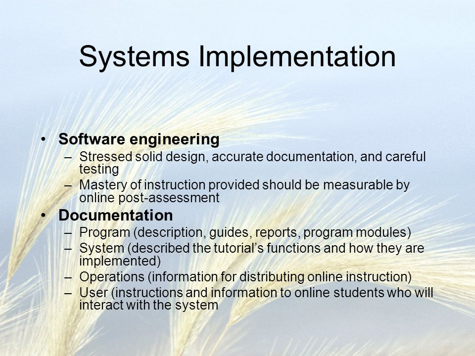 Systems Implementation Software engineering –Stressed solid design, accurate documentation, and careful testing –Mastery of instruction provided should be measurable by online post-assessment Documentation –Program (description, guides, reports, program modules) –System (described the tutorials functions and how they are implemented) –Operations (information for distributing online instruction) –User (instructions and information to online students who will interact with the system