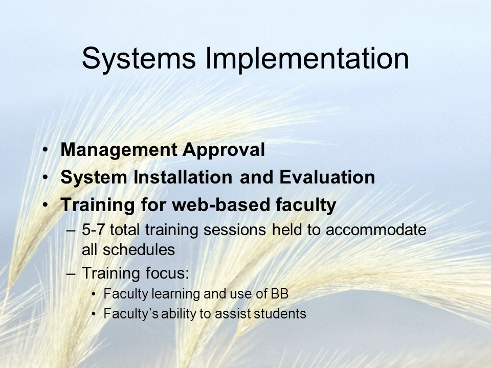 Systems Implementation Management Approval System Installation and Evaluation Training for web-based faculty –5-7 total training sessions held to accommodate all schedules –Training focus: Faculty learning and use of BB Facultys ability to assist students
