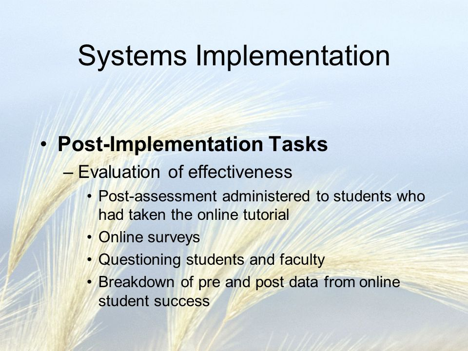 Systems Implementation Post-Implementation Tasks –Evaluation of effectiveness Post-assessment administered to students who had taken the online tutorial Online surveys Questioning students and faculty Breakdown of pre and post data from online student success