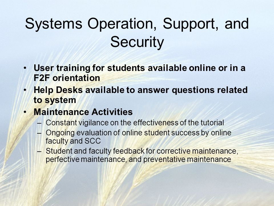 Systems Operation, Support, and Security User training for students available online or in a F2F orientation Help Desks available to answer questions related to system Maintenance Activities –Constant vigilance on the effectiveness of the tutorial –Ongoing evaluation of online student success by online faculty and SCC –Student and faculty feedback for corrective maintenance, perfective maintenance, and preventative maintenance