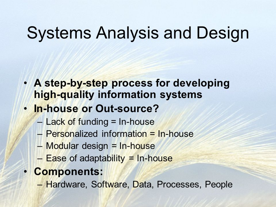 Systems Analysis and Design A step-by-step process for developing high-quality information systems In-house or Out-source.