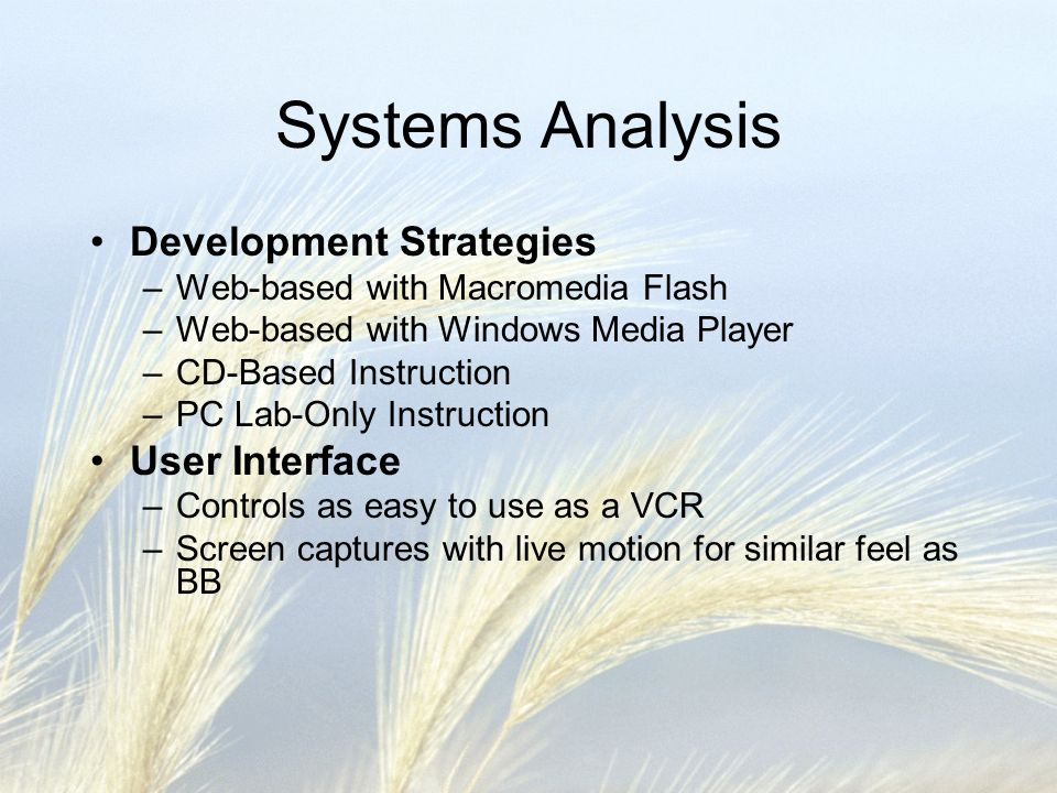 Systems Design Design Objectives –Effective: Easily navigated by online students Increases student proficiency with BB Accepted by online students and online faculty Able to be delivered to ALL online students –Reliable: Planned to handle any errors and correct them ASAP Valid and reliable measurability by post-assessment –Maintainable: Well-designed and flexible (modular) to allow for future modifications Modules build on knowledge gained in the previous module