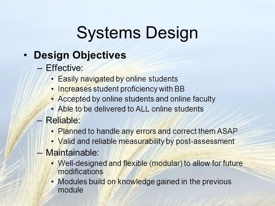 Systems Design System Prototype –Provided a full-featured, working model of the information system –Encouraged online faculty to experiment with the system in an effort to preemptively find faults –Encouraged faculty unfamiliar with BB to experiment to gauge instructional effectiveness –Piloted the study with students familiar with BB and those who werent –Feedback was taken from all parties involved