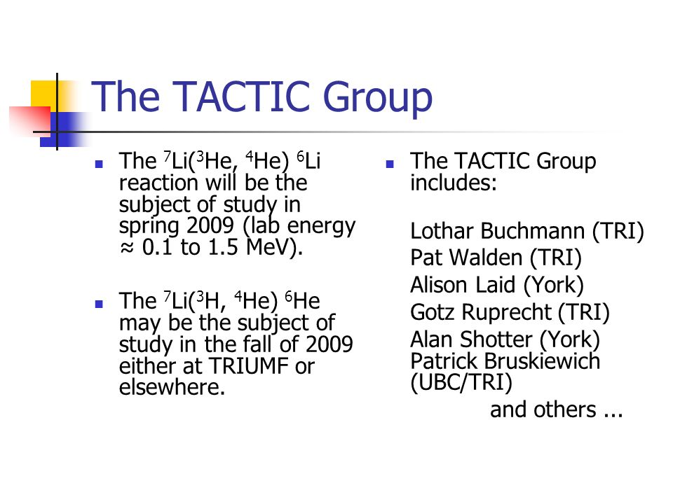 The TACTIC Group The 7 Li( 3 He, 4 He) 6 Li reaction will be the subject of study in spring 2009 (lab energy 0.1 to 1.5 MeV). The 7 Li( 3 H, 4 He) 6 H