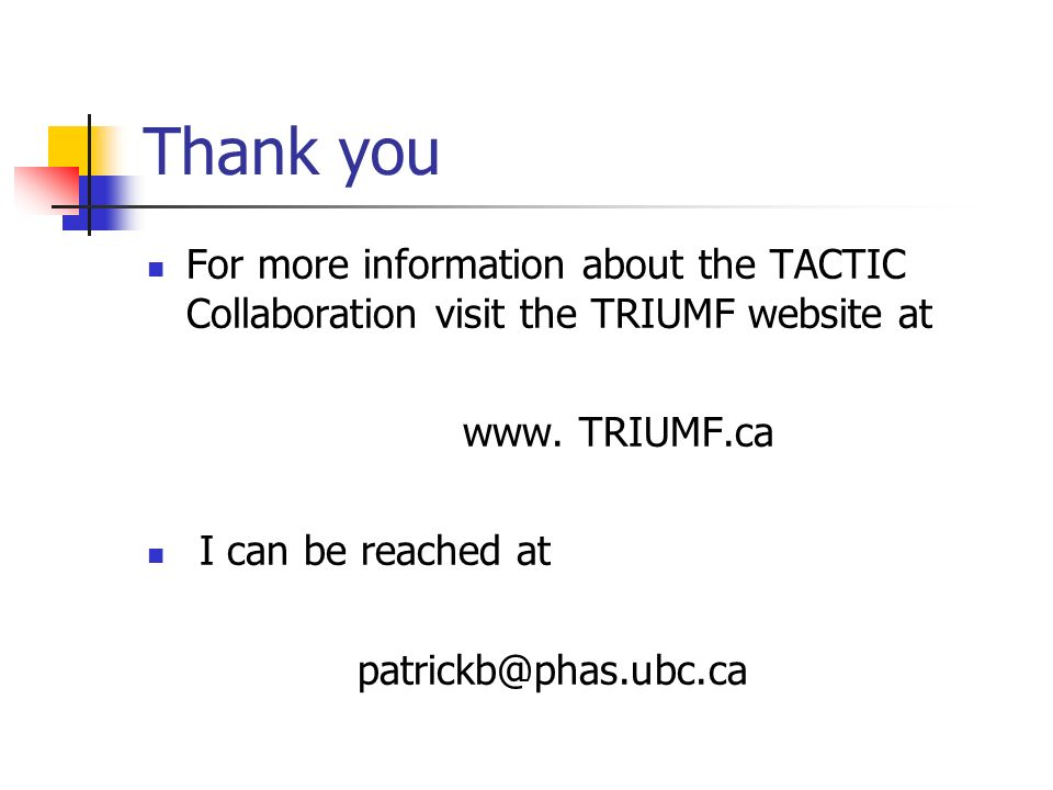 Thank you For more information about the TACTIC Collaboration visit the TRIUMF website at www. TRIUMF.ca I can be reached at patrickb@phas.ubc.ca