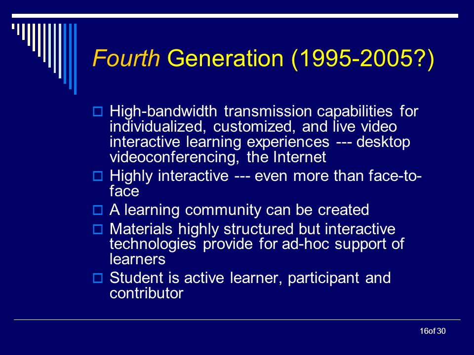 16of 30 Fourth Generation (1995-2005 ) High-bandwidth transmission capabilities for individualized, customized, and live video interactive learning experiences --- desktop videoconferencing, the Internet Highly interactive --- even more than face-to- face A learning community can be created Materials highly structured but interactive technologies provide for ad-hoc support of learners Student is active learner, participant and contributor