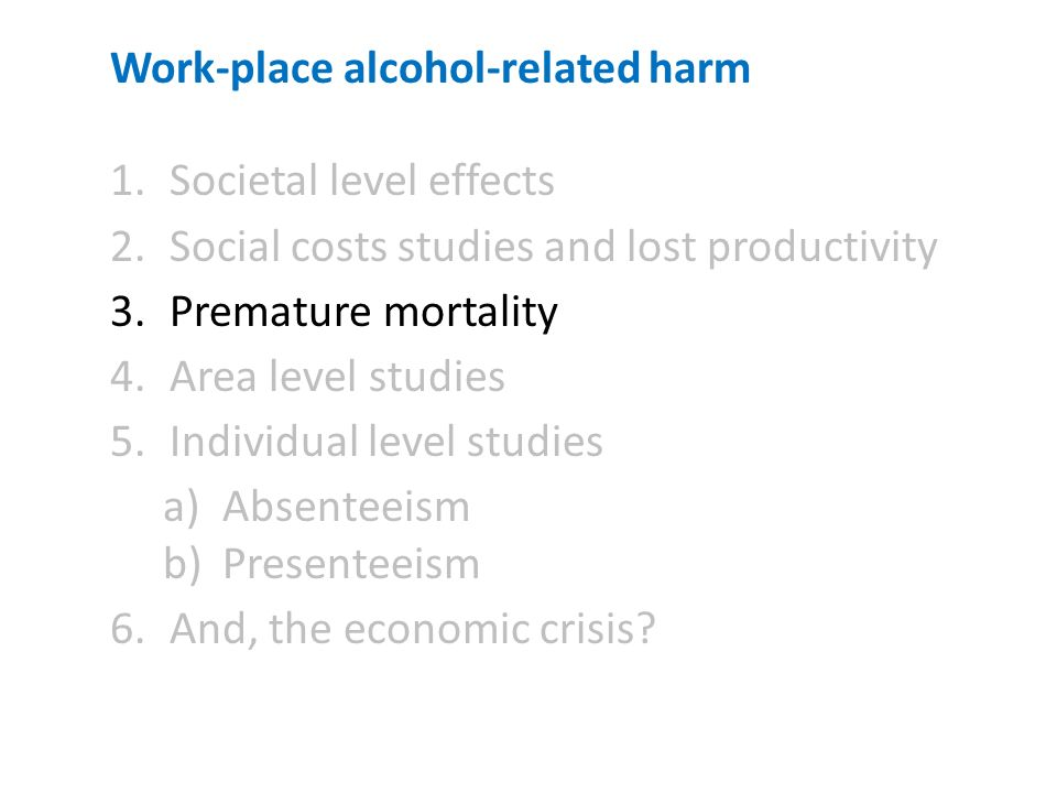 Work-place alcohol-related harm 1.Societal level effects 2.Social costs studies and lost productivity 3.Premature mortality 4.Area level studies 5.Individual level studies a)Absenteeism b)Presenteeism 6.And, the economic crisis