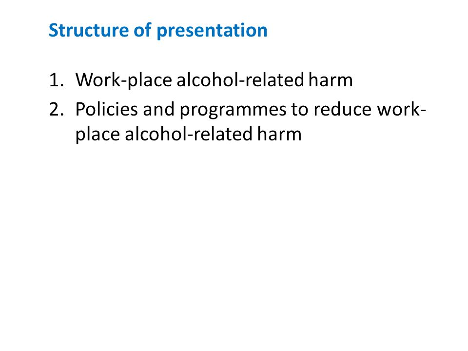 Structure of presentation 1.Work-place alcohol-related harm 2.Policies and programmes to reduce work- place alcohol-related harm